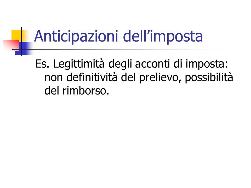 Anticipazioni dell'imposta Es. Legittimità degli acconti di imposta: non definitività del prelievo, possibilità del rimborso.
