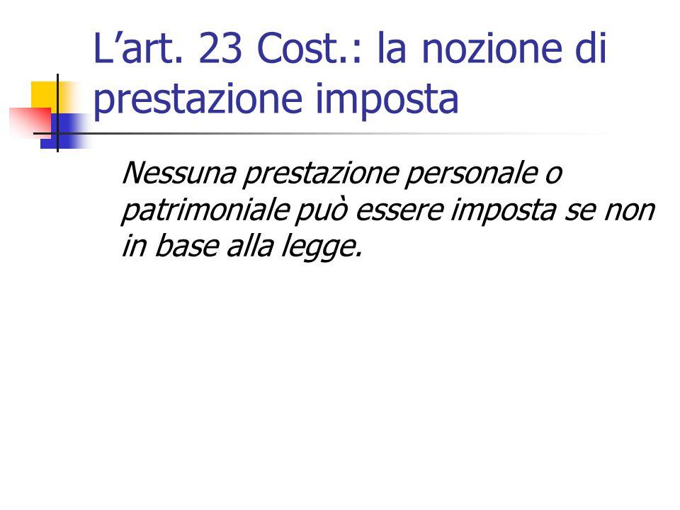 L'art. 23 Cost.: la nozione di prestazione imposta Nessuna prestazione personale o patrimoniale può essere imposta se non in base alla legge.