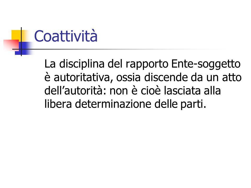 Coattività La disciplina del rapporto Ente-soggetto è autoritativa, ossia discende da un atto dell'autorità: non è cioè lasciata alla libera determina