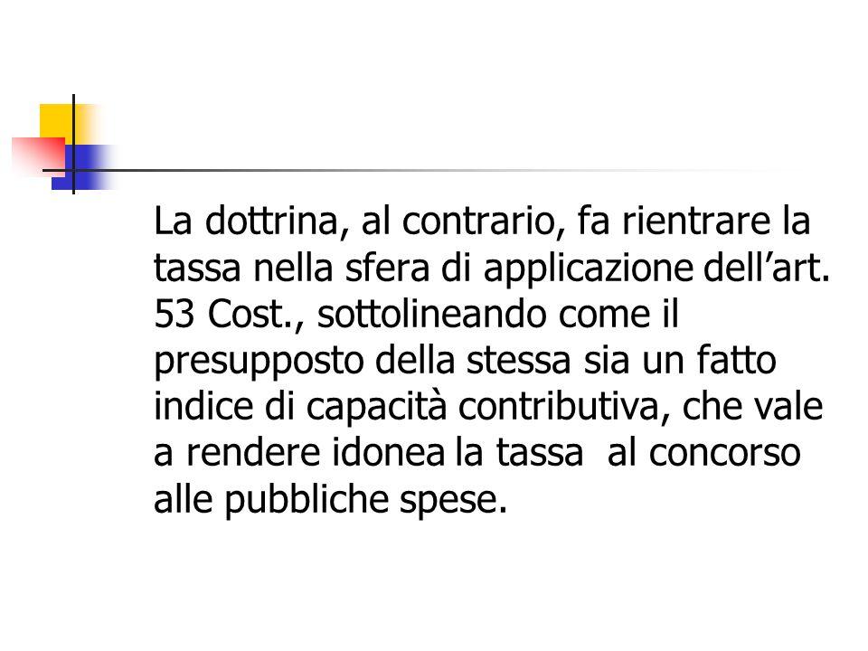 La dottrina, al contrario, fa rientrare la tassa nella sfera di applicazione dell'art. 53 Cost., sottolineando come il presupposto della stessa sia un