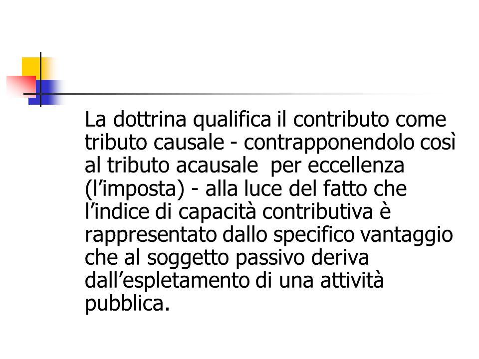 La dottrina qualifica il contributo come tributo causale - contrapponendolo così al tributo acausale per eccellenza (l'imposta) - alla luce del fatto