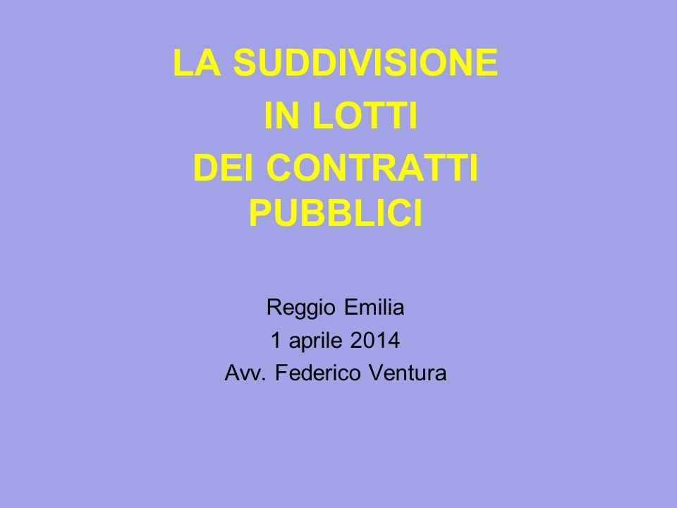 LA SUDDIVISIONE IN LOTTI DEI CONTRATTI PUBBLICI Reggio Emilia 1 aprile 2014 Avv. Federico Ventura