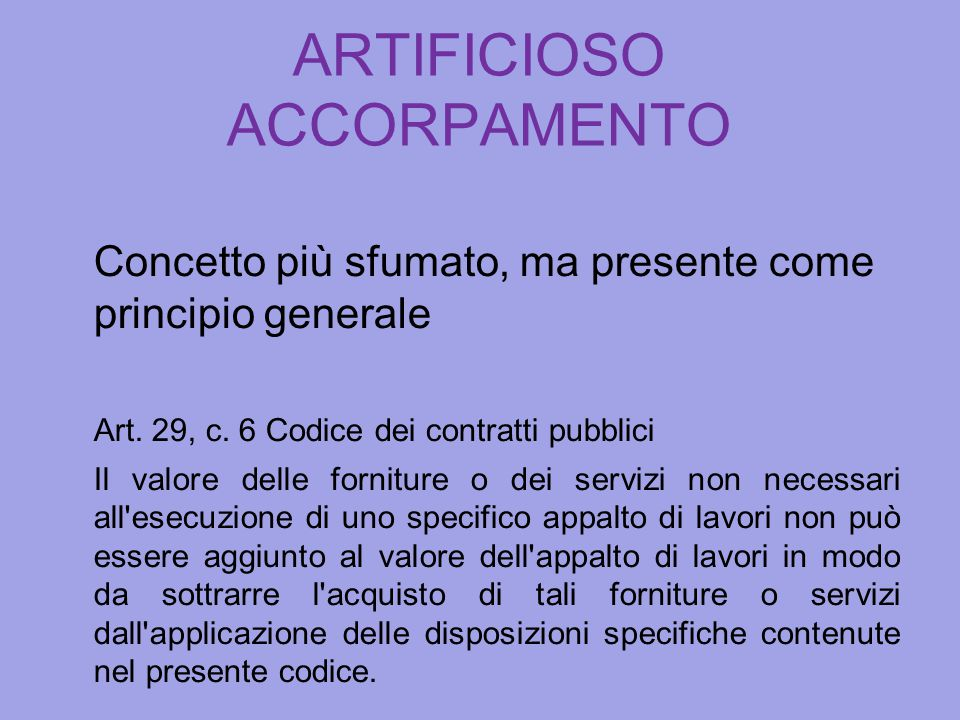 ARTIFICIOSO ACCORPAMENTO Concetto più sfumato, ma presente come principio generale Art. 29, c. 6 Codice dei contratti pubblici Il valore delle fornitu