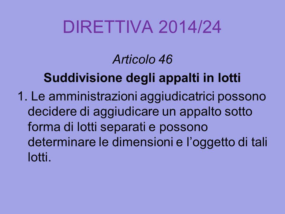 DIRETTIVA 2014/24 Articolo 46 Suddivisione degli appalti in lotti 1. Le amministrazioni aggiudicatrici possono decidere di aggiudicare un appalto sott