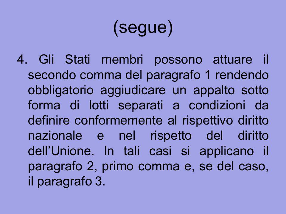 (segue) 4. Gli Stati membri possono attuare il secondo comma del paragrafo 1 rendendo obbligatorio aggiudicare un appalto sotto forma di lotti separat