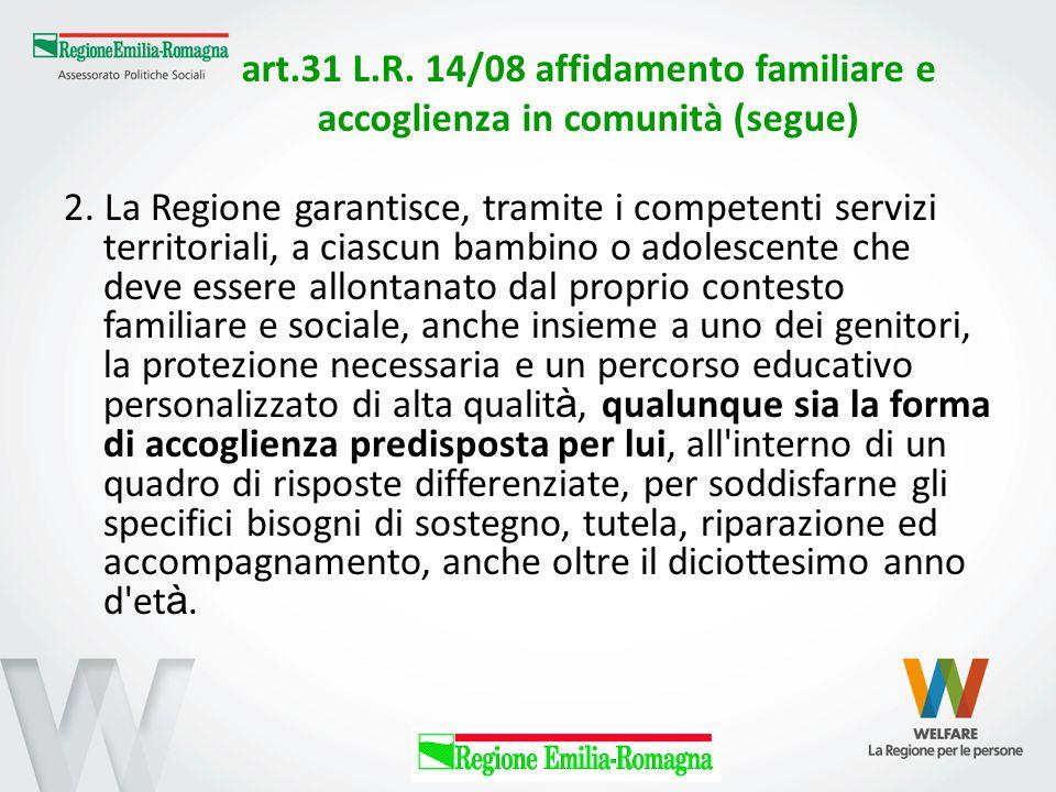 art.31 L.R. 14/08 affidamento familiare e accoglienza in comunità (segue) 2. La Regione garantisce, tramite i competenti servizi territoriali, a ciasc
