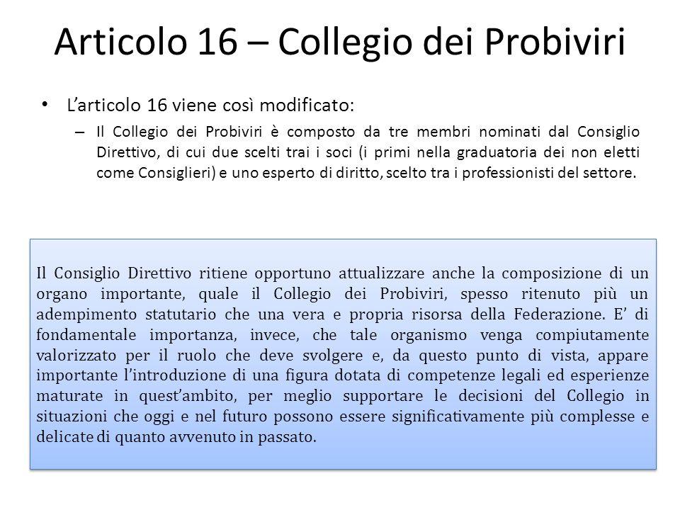 Articolo 16 – Collegio dei Probiviri L'articolo 16 viene così modificato: – Il Collegio dei Probiviri è composto da tre membri nominati dal Consiglio Direttivo, di cui due scelti trai i soci (i primi nella graduatoria dei non eletti come Consiglieri) e uno esperto di diritto, scelto tra i professionisti del settore.