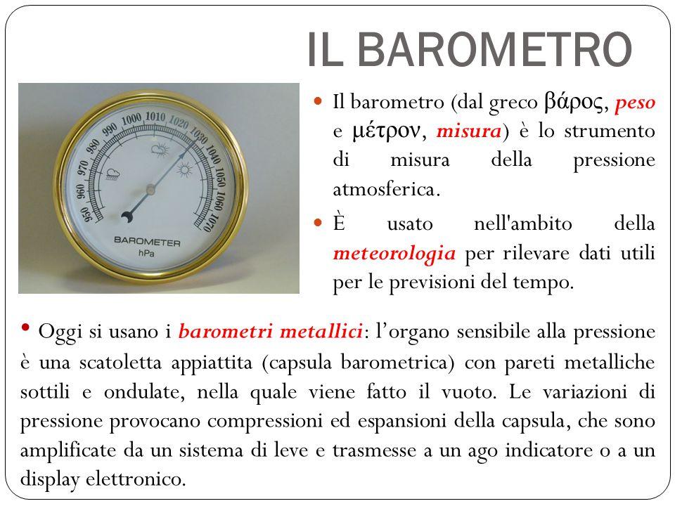 IL BAROMETRO Il barometro (dal greco βάρος, peso e μέτρον, misura) è lo strumento di misura della pressione atmosferica.