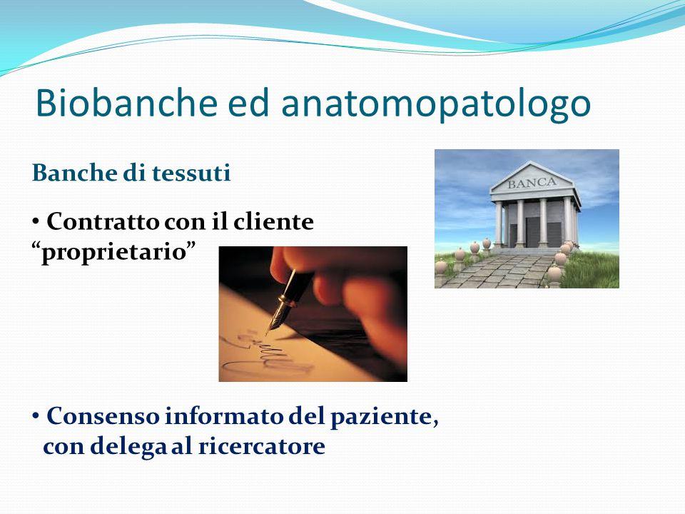 Banche di tessuti Biobanche ed anatomopatologo Contratto con il cliente proprietario Consenso informato del paziente, con delega al ricercatore