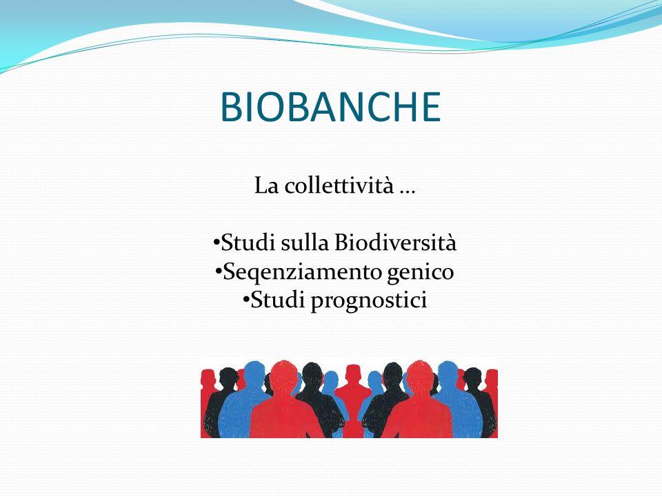 BIOBANCHE La collettività … Studi sulla Biodiversità Seqenziamento genico Studi prognostici