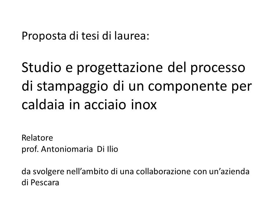 Proposta di tesi di laurea: Studio e progettazione del processo di stampaggio di un componente per caldaia in acciaio inox Relatore prof.