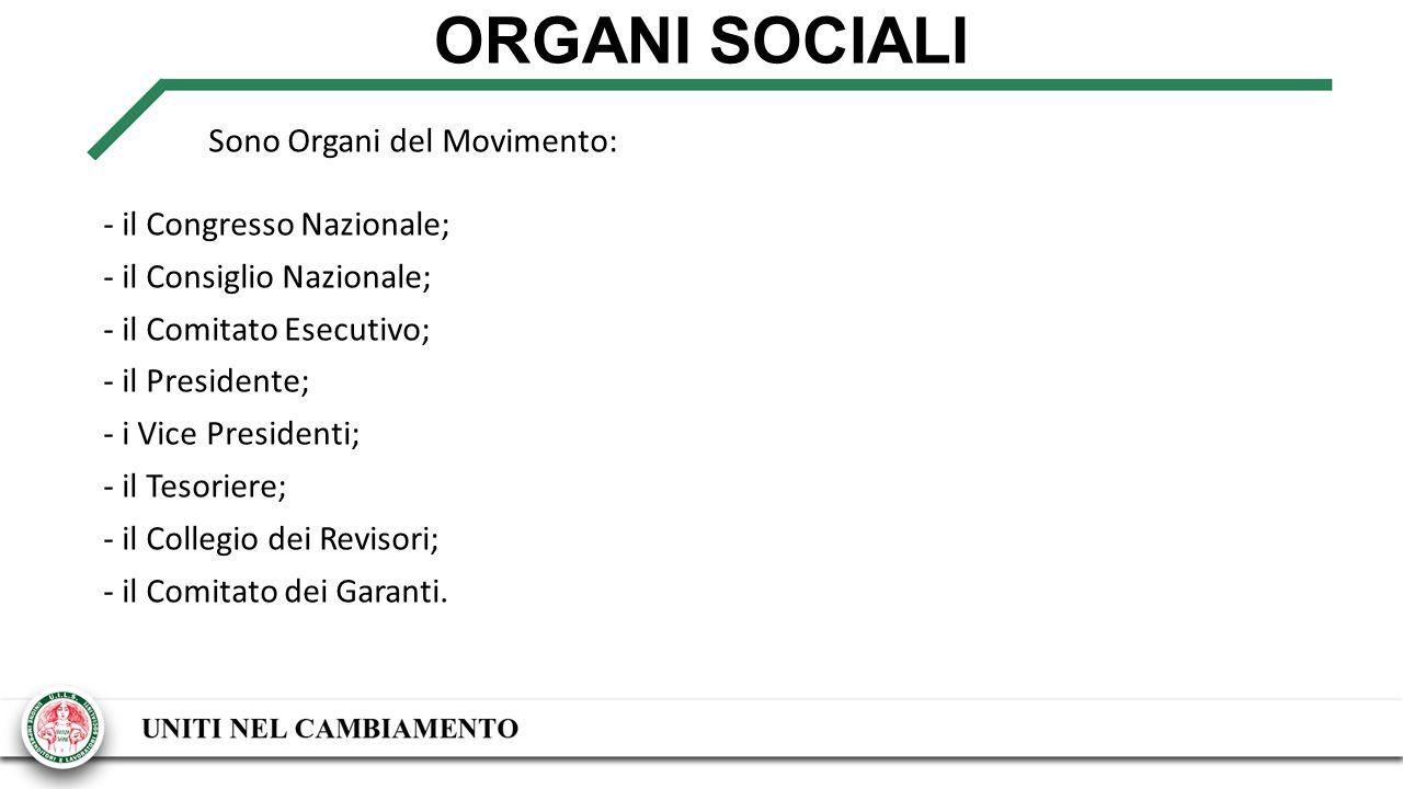 ORGANI SOCIALI Sono Organi del Movimento: - il Congresso Nazionale; - il Consiglio Nazionale; - il Comitato Esecutivo; - il Presidente; - i Vice Presidenti; - il Tesoriere; - il Collegio dei Revisori; - il Comitato dei Garanti.