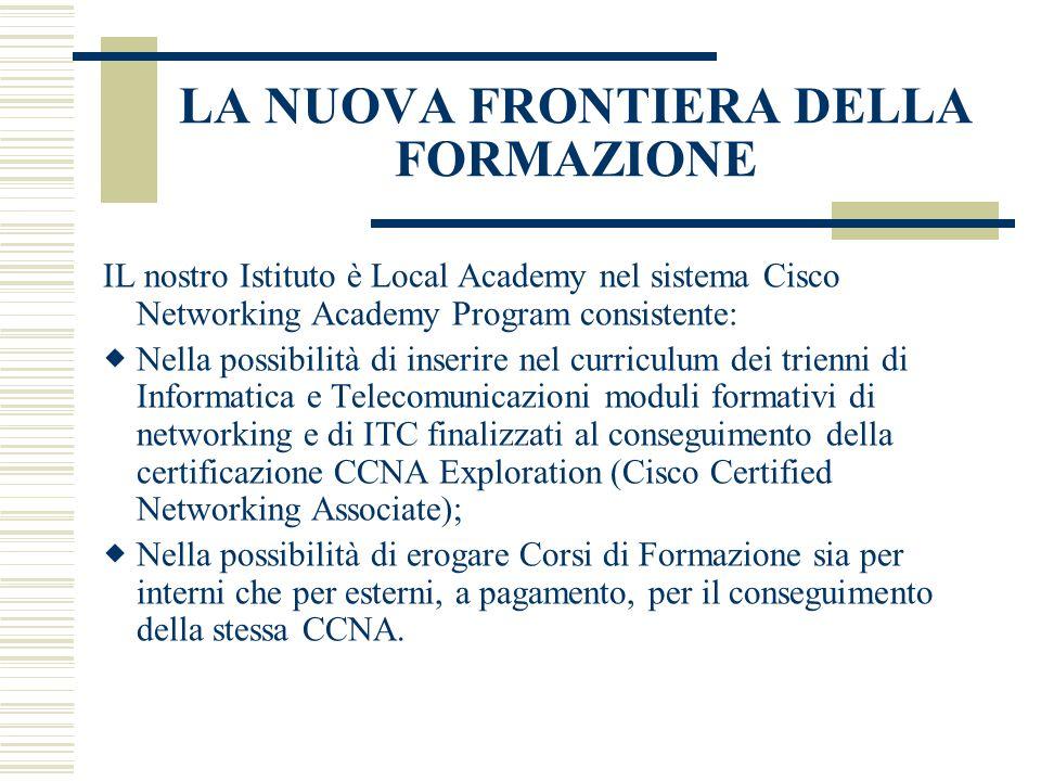LA NUOVA FRONTIERA DELLA FORMAZIONE IL nostro Istituto è Local Academy nel sistema Cisco Networking Academy Program consistente:  Nella possibilità d