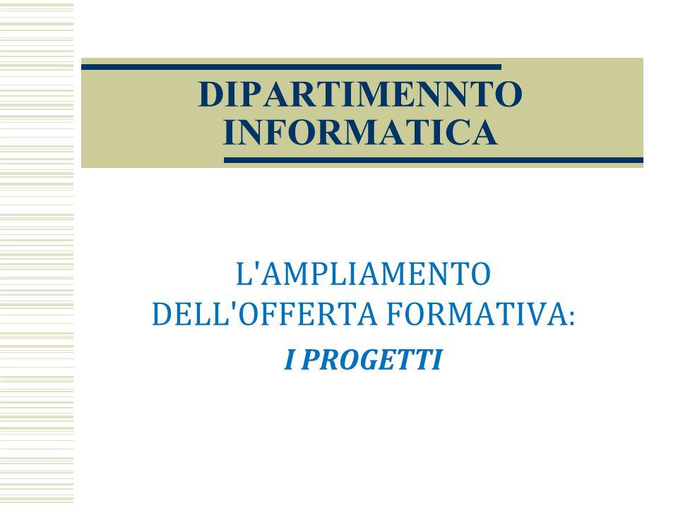 DIPARTIMENNTO INFORMATICA L'AMPLIAMENTO DELL'OFFERTA FORMATIVA : I PROGETTI