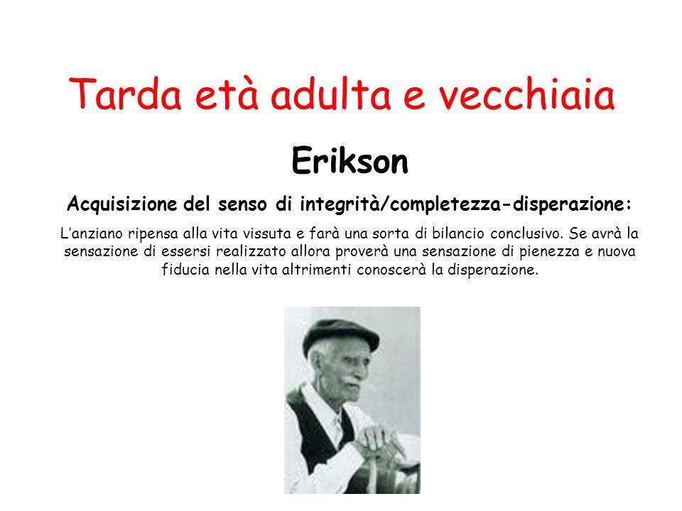 Tarda età adulta e vecchiaia Erikson Acquisizione del senso di integrità/completezza-disperazione: L'anziano ripensa alla vita vissuta e farà una sort