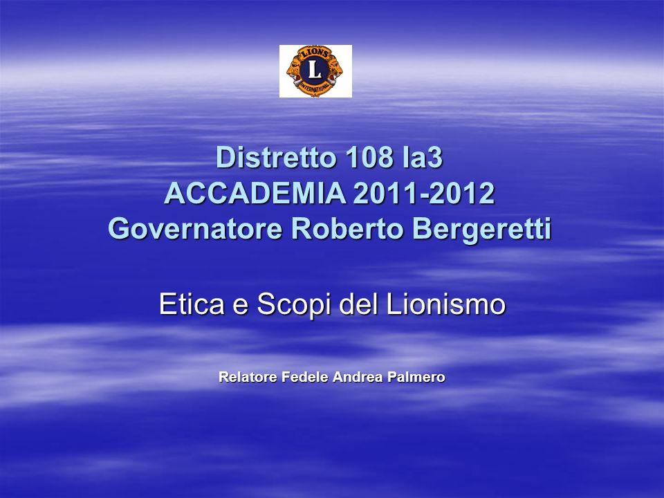 Distretto 108 Ia3 ACCADEMIA 2011-2012 Governatore Roberto Bergeretti Etica e Scopi del Lionismo Relatore Fedele Andrea Palmero