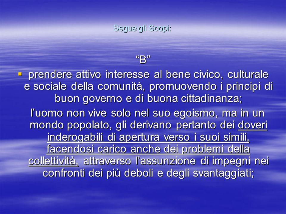 """Segue gli Scopi: """"B""""  prendere attivo interesse al bene civico, culturale e sociale della comunità, promuovendo i principi di buon governo e di buona"""