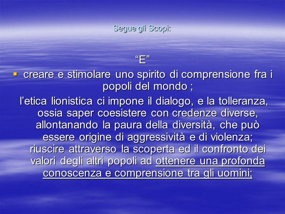 """Segue gli Scopi: """"E""""  creare e stimolare uno spirito di comprensione fra i popoli del mondo ; l'etica lionistica ci impone il dialogo, e la tolleranz"""