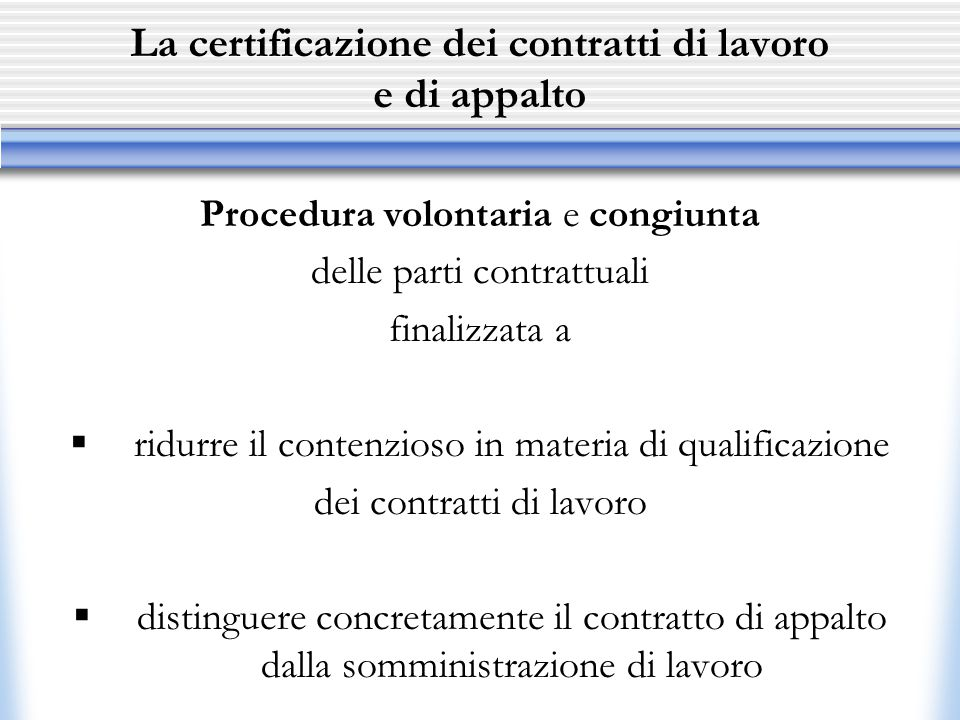 La certificazione dei contratti di lavoro e di appalto Procedura volontaria e congiunta delle parti contrattuali finalizzata a  ridurre il contenzioso in materia di qualificazione dei contratti di lavoro  distinguere concretamente il contratto di appalto dalla somministrazione di lavoro