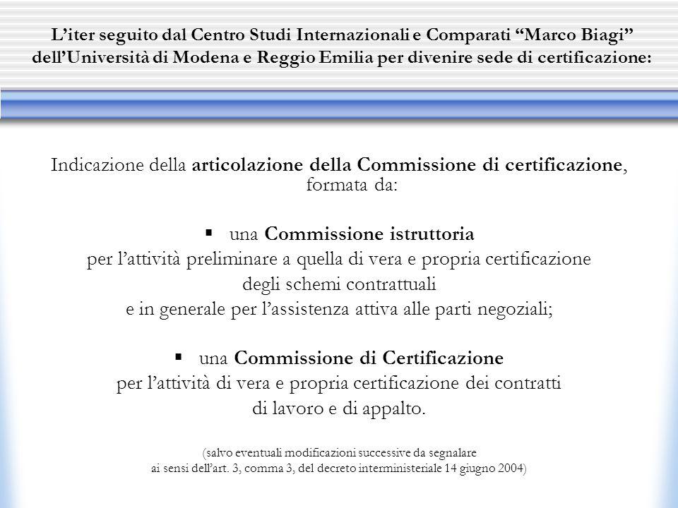 L'iter seguito dal Centro Studi Internazionali e Comparati Marco Biagi dell'Università di Modena e Reggio Emilia per divenire sede di certificazione: Indicazione della articolazione della Commissione di certificazione, formata da:  una Commissione istruttoria per l'attività preliminare a quella di vera e propria certificazione degli schemi contrattuali e in generale per l'assistenza attiva alle parti negoziali;  una Commissione di Certificazione per l'attività di vera e propria certificazione dei contratti di lavoro e di appalto.