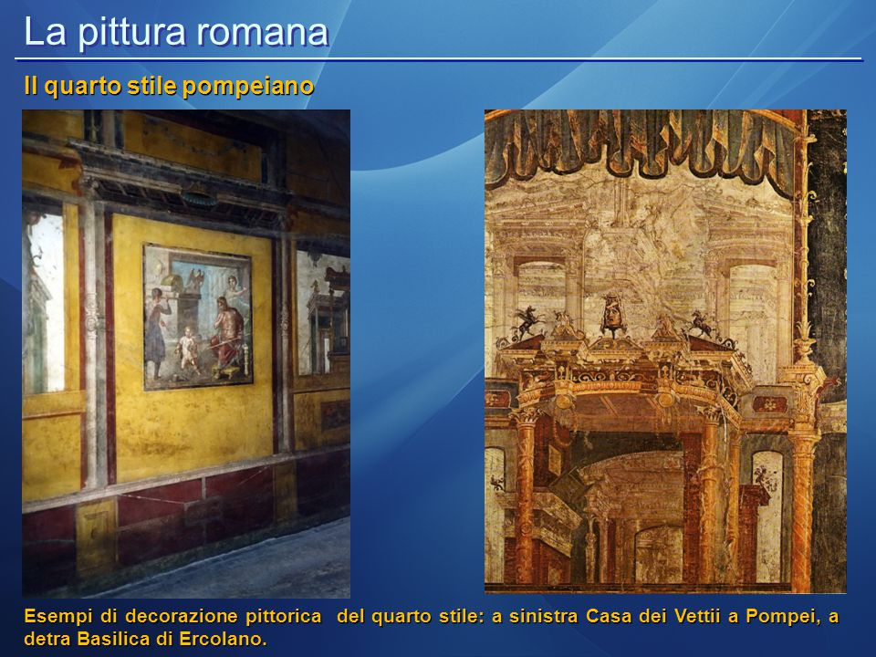 La pittura romana Il quarto stile pompeiano Esempi di decorazione pittorica del quarto stile: a sinistra Casa dei Vettii a Pompei, a detra Basilica di