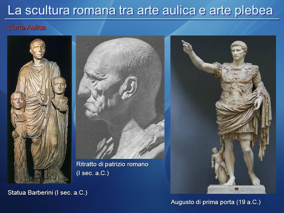La scultura romana tra arte aulica e arte plebea L'arte Aulica Statua Barberini (I sec. a.C.) Ritratto di patrizio romano (I sec. a.C.) Ritratto di pa