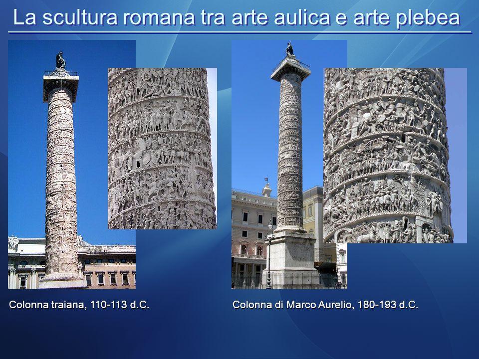 La scultura romana tra arte aulica e arte plebea Colonna traiana, 110-113 d.C. Colonna di Marco Aurelio, 180-193 d.C.