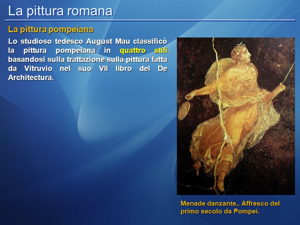 La pittura romana La pittura pompeiana Lo studioso tedesco August Mau classificò la pittura pompeiana in quattro stili basandosi sulla trattazione sul
