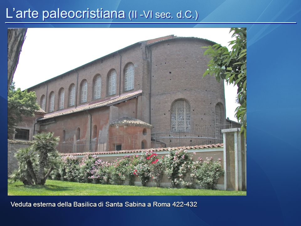 L'arte paleocristiana (II -VI sec. d.C.) Veduta esterna della Basilica di Santa Sabina a Roma 422-432