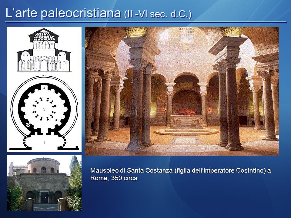 L'arte paleocristiana (II -VI sec. d.C.) Mausoleo di Santa Costanza (figlia dell'imperatore Costntino) a Roma, 350 circa