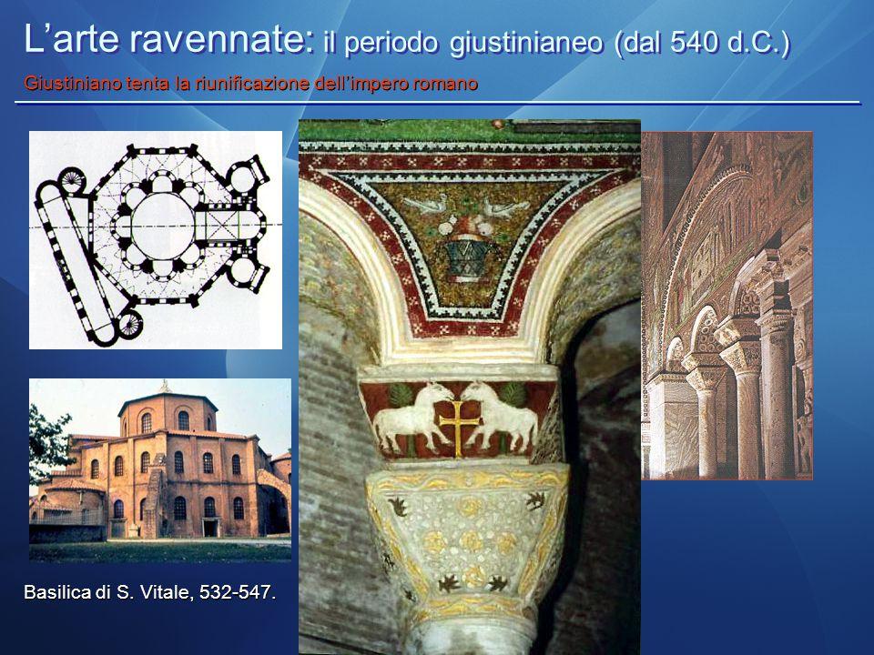 L'arte ravennate: il periodo giustinianeo (dal 540 d.C.) Giustiniano tenta la riunificazione dell'impero romano Basilica di S. Vitale, 532-547.