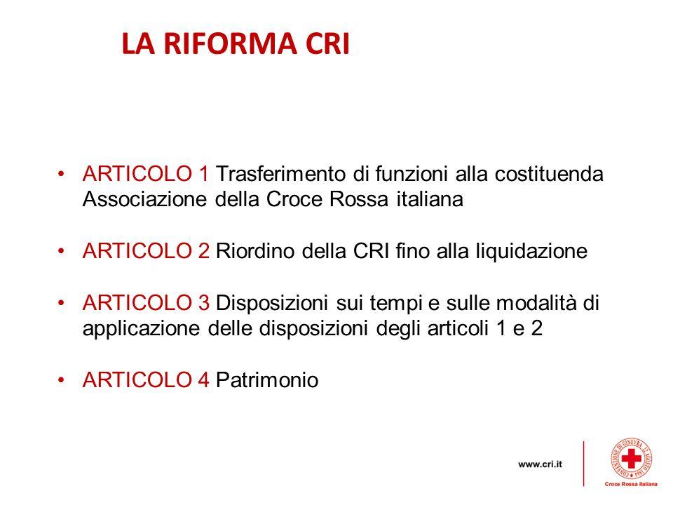 LA RIFORMA CRI ARTICOLO 1 Trasferimento di funzioni alla costituenda Associazione della Croce Rossa italiana ARTICOLO 2 Riordino della CRI fino alla liquidazione ARTICOLO 3 Disposizioni sui tempi e sulle modalità di applicazione delle disposizioni degli articoli 1 e 2 ARTICOLO 4 Patrimonio