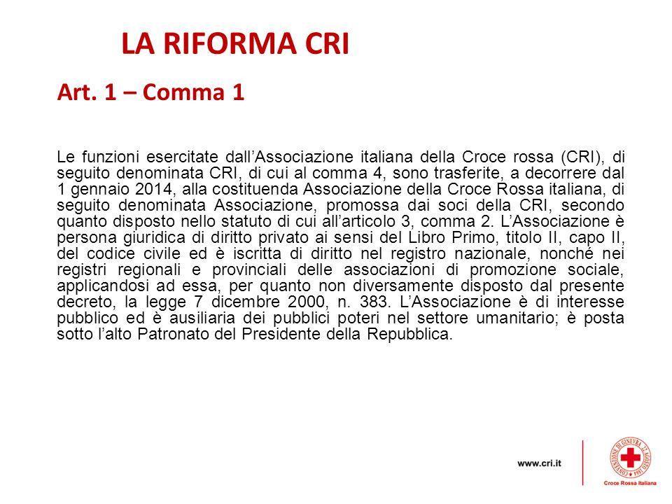 LA RIFORMA CRI Le funzioni esercitate dall'Associazione italiana della Croce rossa (CRI), di seguito denominata CRI, di cui al comma 4, sono trasferite, a decorrere dal 1 gennaio 2014, alla costituenda Associazione della Croce Rossa italiana, di seguito denominata Associazione, promossa dai soci della CRI, secondo quanto disposto nello statuto di cui all'articolo 3, comma 2.