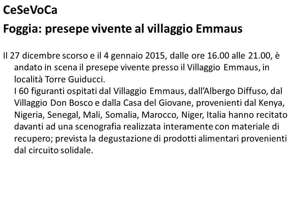CeSeVoCa Foggia: presepe vivente al villaggio Emmaus Il 27 dicembre scorso e il 4 gennaio 2015, dalle ore 16.00 alle 21.00, è andato in scena il presepe vivente presso il Villaggio Emmaus, in località Torre Guiducci.