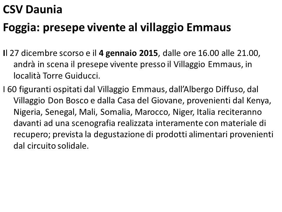 CSV Daunia Foggia: presepe vivente al villaggio Emmaus Il 27 dicembre scorso e il 4 gennaio 2015, dalle ore 16.00 alle 21.00, andrà in scena il presepe vivente presso il Villaggio Emmaus, in località Torre Guiducci.