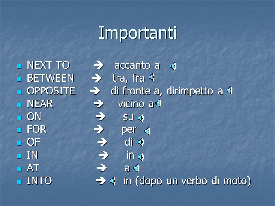 Importanti NEXT TO  accanto a NEXT TO  accanto a BETWEEN  tra, fra BETWEEN  tra, fra OPPOSITE  di fronte a, dirimpetto a OPPOSITE  di fronte a, dirimpetto a NEAR  vicino a NEAR  vicino a ON  su ON  su FOR  per FOR  per OF  di OF  di IN  in IN  in AT  a AT  a INTO  in (dopo un verbo di moto) INTO  in (dopo un verbo di moto)