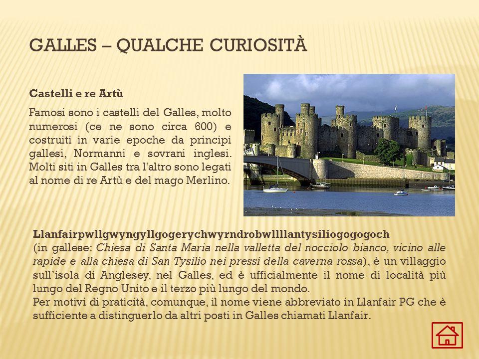 GALLES – QUALCHE CURIOSITÀ Castelli e re Artù Famosi sono i castelli del Galles, molto numerosi (ce ne sono circa 600) e costruiti in varie epoche da