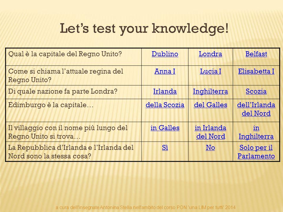 Let's test your knowledge! Qual è la capitale del Regno Unito?DublinoLondraBelfast Come si chiama l'attuale regina del Regno Unito? Anna ILucia IElisa