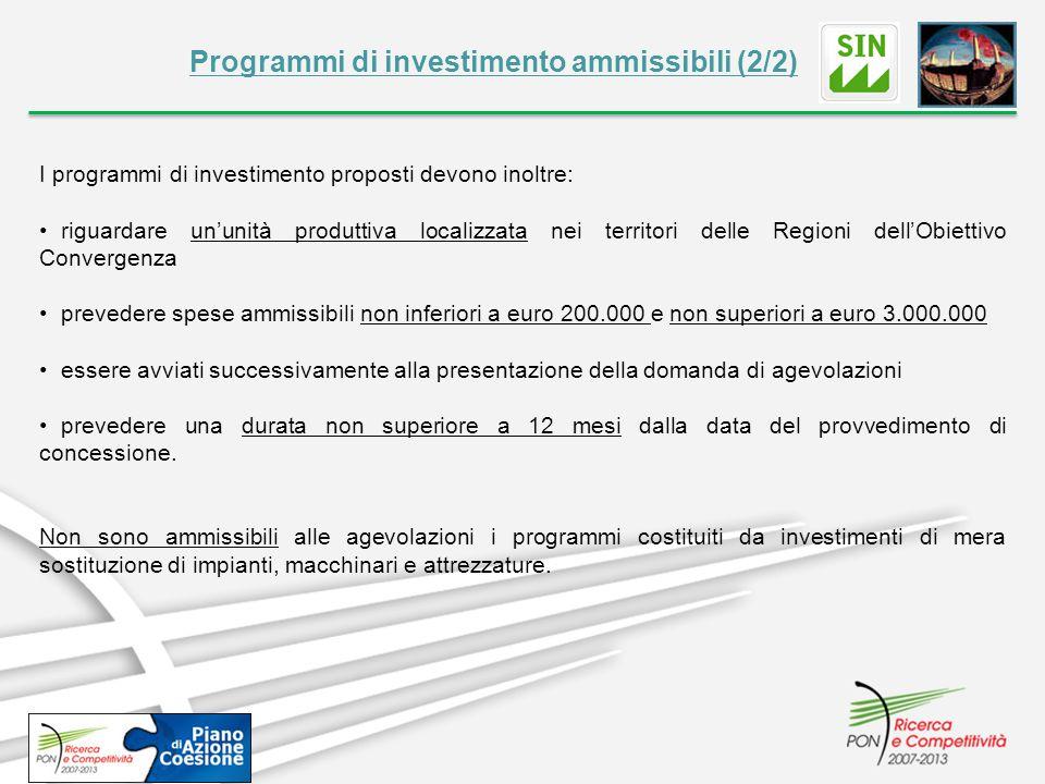 Programmi di investimento ammissibili (2/2) I programmi di investimento proposti devono inoltre: riguardare un'unità produttiva localizzata nei territori delle Regioni dell'Obiettivo Convergenza prevedere spese ammissibili non inferiori a euro 200.000 e non superiori a euro 3.000.000 essere avviati successivamente alla presentazione della domanda di agevolazioni prevedere una durata non superiore a 12 mesi dalla data del provvedimento di concessione.