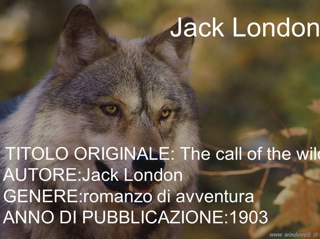 Jack London TITOLO ORIGINALE: The call of the wild AUTORE:Jack London GENERE:romanzo di avventura ANNO DI PUBBLICAZIONE:1903