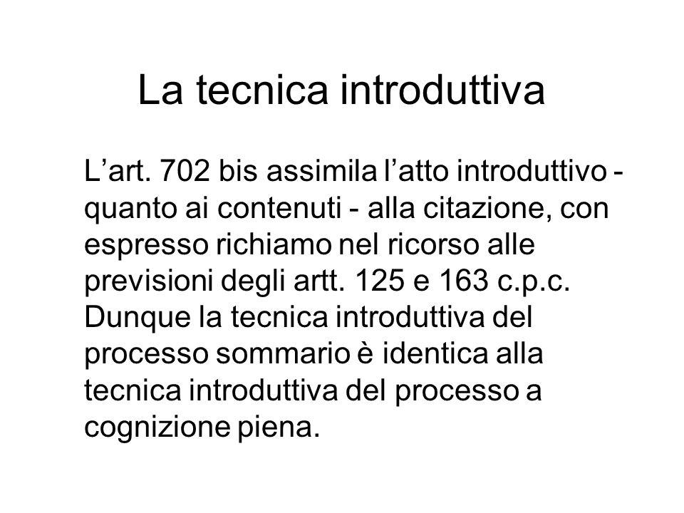 La tecnica introduttiva L'art. 702 bis assimila l'atto introduttivo - quanto ai contenuti - alla citazione, con espresso richiamo nel ricorso alle pre