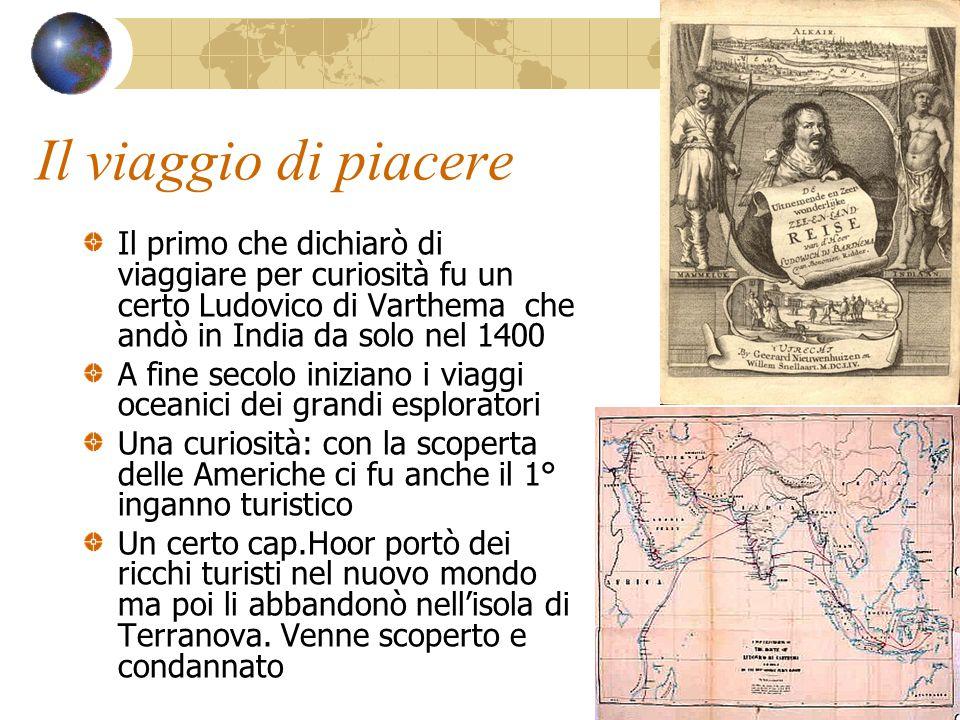 Il viaggio di piacere Il primo che dichiarò di viaggiare per curiosità fu un certo Ludovico di Varthema che andò in India da solo nel 1400 A fine seco