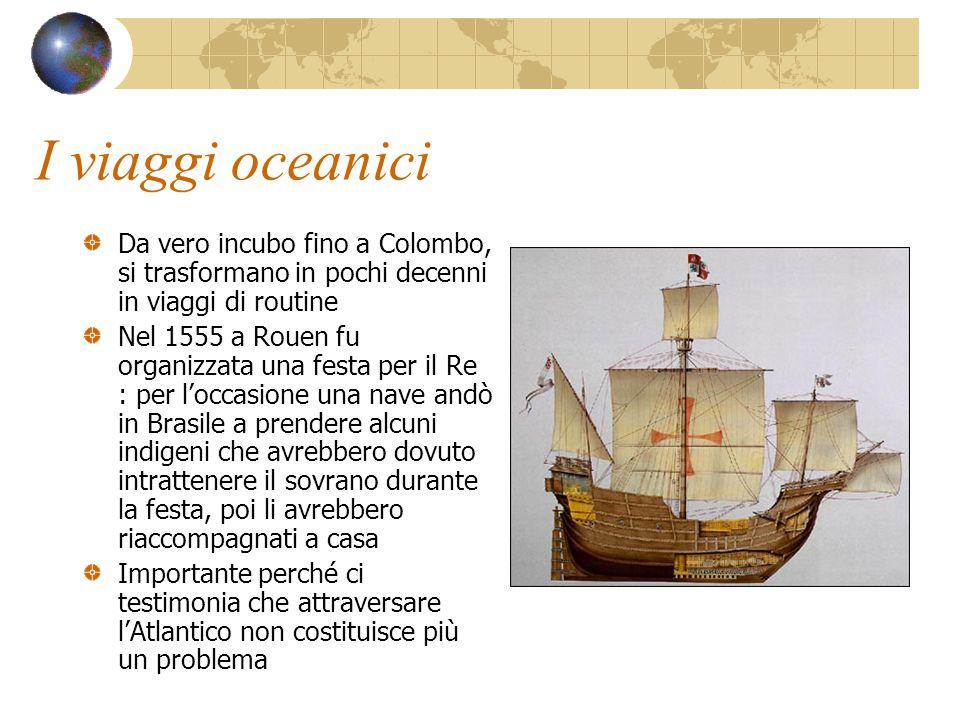 I viaggi oceanici Da vero incubo fino a Colombo, si trasformano in pochi decenni in viaggi di routine Nel 1555 a Rouen fu organizzata una festa per il