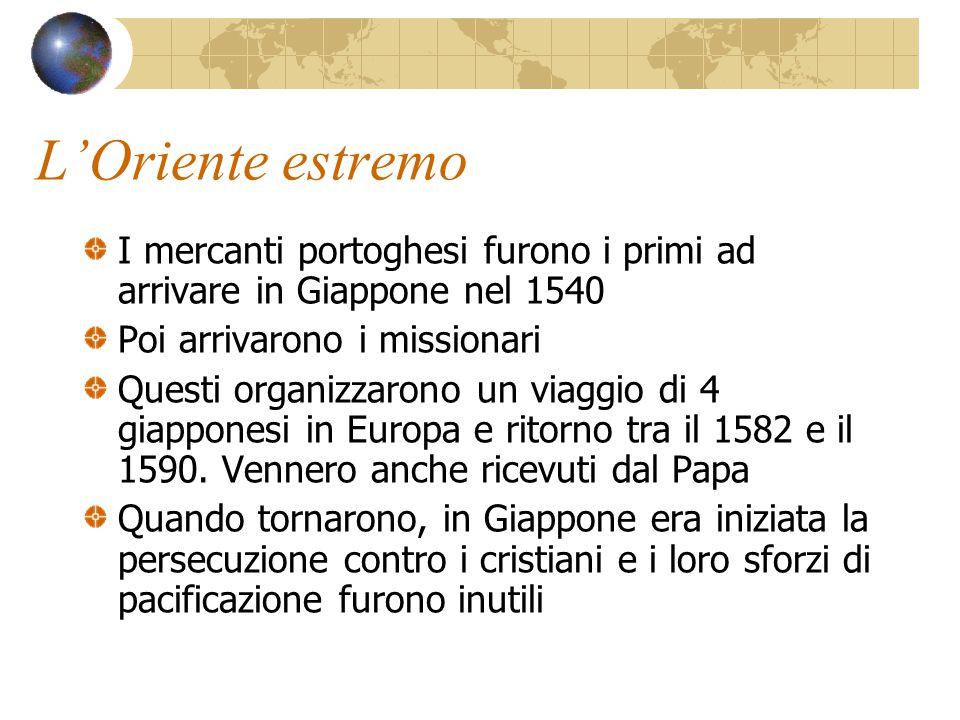 L'Oriente estremo I mercanti portoghesi furono i primi ad arrivare in Giappone nel 1540 Poi arrivarono i missionari Questi organizzarono un viaggio di