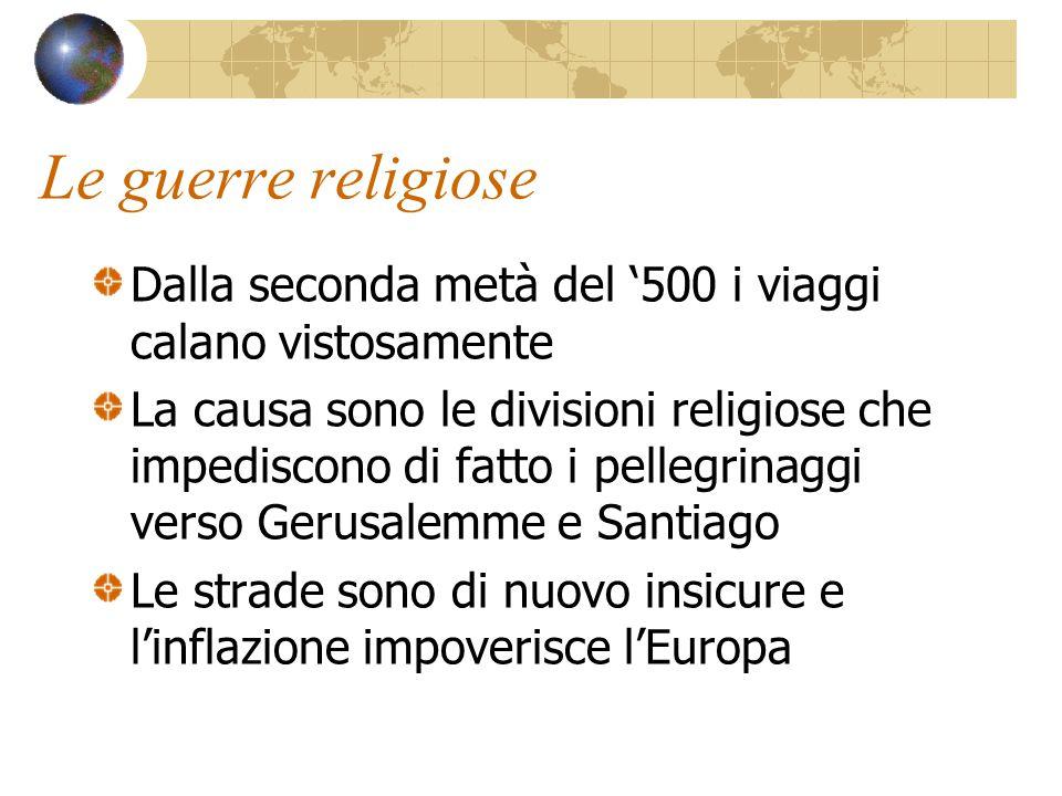 Le guerre religiose Dalla seconda metà del '500 i viaggi calano vistosamente La causa sono le divisioni religiose che impediscono di fatto i pellegrin