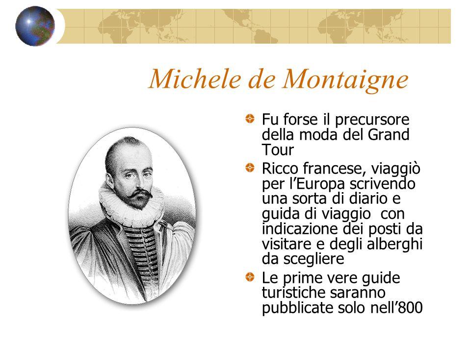 Michele de Montaigne Fu forse il precursore della moda del Grand Tour Ricco francese, viaggiò per l'Europa scrivendo una sorta di diario e guida di vi