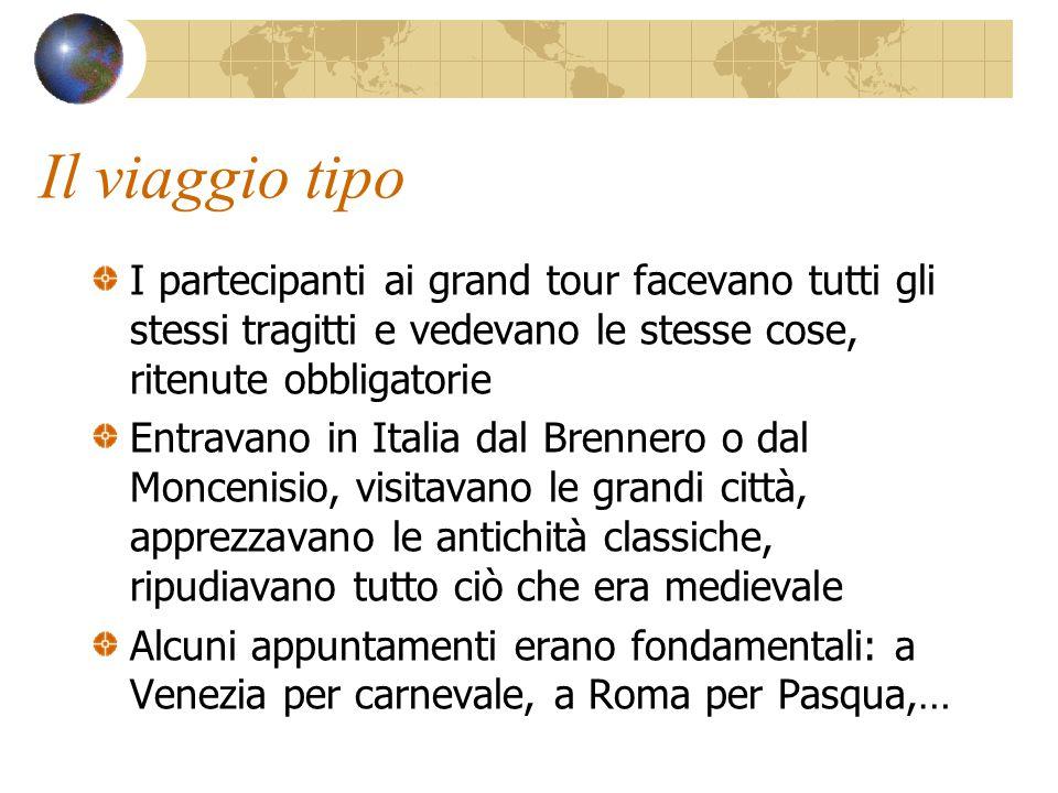 Il viaggio tipo I partecipanti ai grand tour facevano tutti gli stessi tragitti e vedevano le stesse cose, ritenute obbligatorie Entravano in Italia d