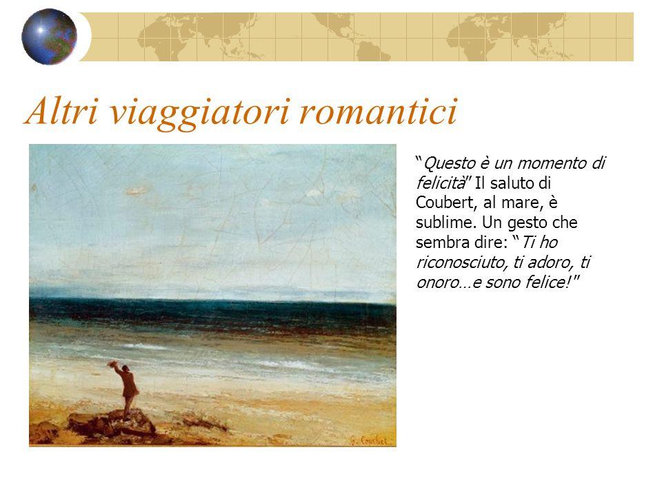 """Altri viaggiatori romantici """"Questo è un momento di felicità"""" Il saluto di Coubert, al mare, è sublime. Un gesto che sembra dire: """"Ti ho riconosciuto,"""