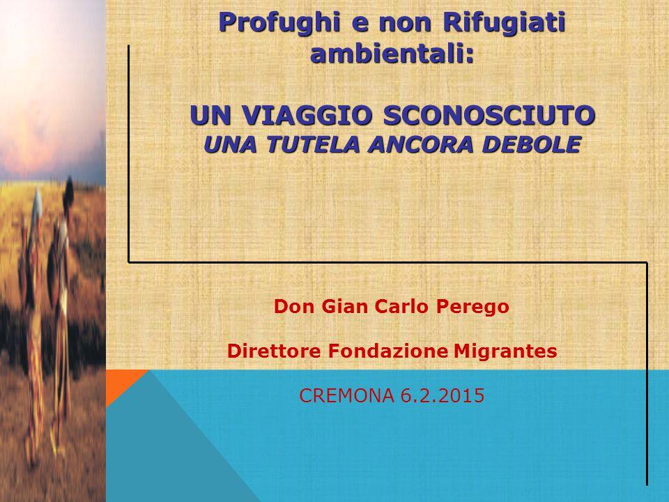 Profughi e non Rifugiati ambientali: UN VIAGGIO SCONOSCIUTO UNA TUTELA ANCORA DEBOLE Don Gian Carlo Perego Direttore Fondazione Migrantes CREMONA 6.2.