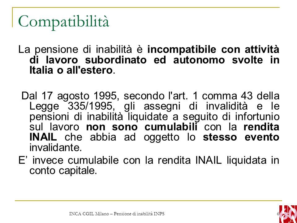 INCA CGIL Milano – Pensione di inabilità INPS 7 Compatibilità L'Inps può disporre la revisione in qualsiasi momento In caso di revoca della pensione di inabilità, a seguito di recupero delle capacità lavorative, il periodo di percezione della stessa è coperto da contribuzione figurativa.